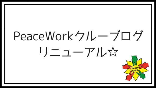 PeaceWorkクルーブログリニューアル☆